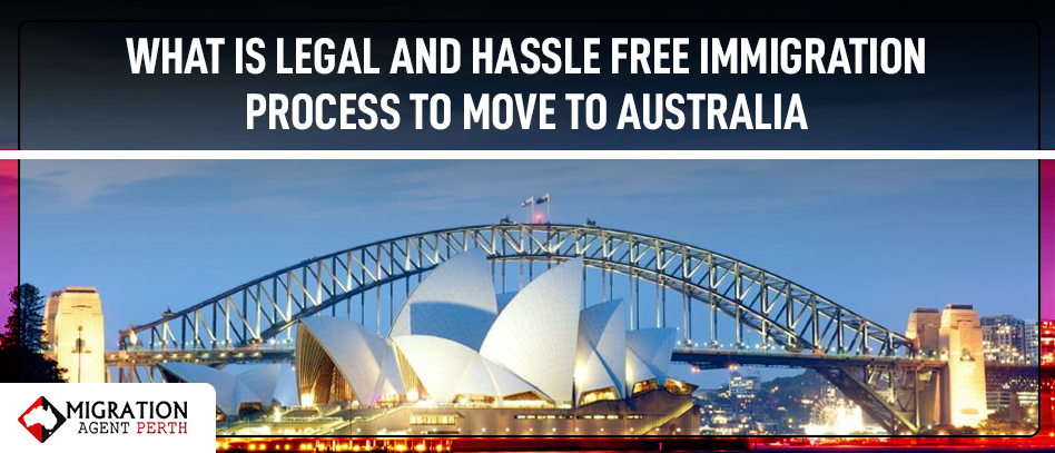 WHAT IS LEGAL AND HASSLE FREE IMMIGRATION PROCESS TO MOVE TO AUSTRALIA