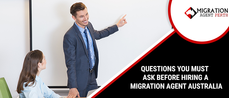 QUESTIONS YOU MUST ASK BEFORE HIRING A MIGRATION AGENT AUSTRALIA